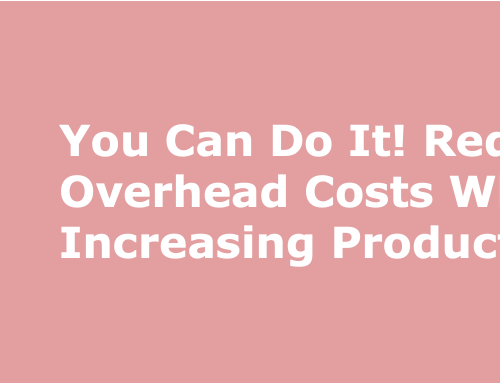 You Can Do It! Reduce Your Overhead Costs While Increasing Productivity!